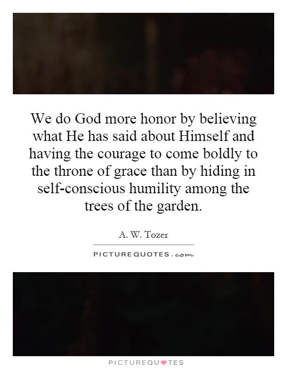 We do God more honor by believing what He has said about Himself and having the courage to come boldly to the throne of grace than by hiding in self-conscious humility among the trees of the garden Picture Quote #1