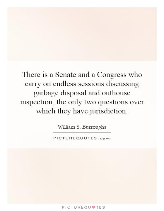 There is a Senate and a Congress who carry on endless sessions discussing garbage disposal and outhouse inspection, the only two questions over which they have jurisdiction Picture Quote #1