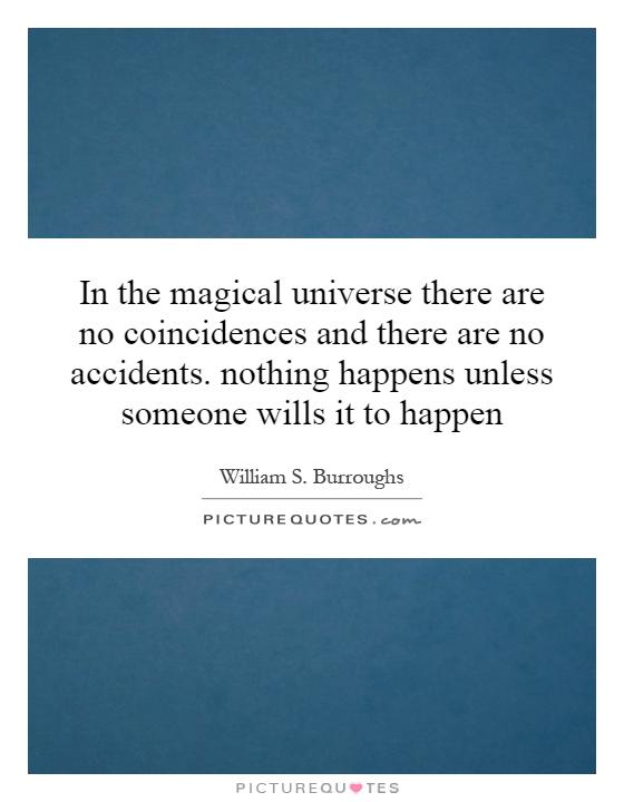In the magical universe there are no coincidences and there are no accidents. nothing happens unless someone wills it to happen Picture Quote #1