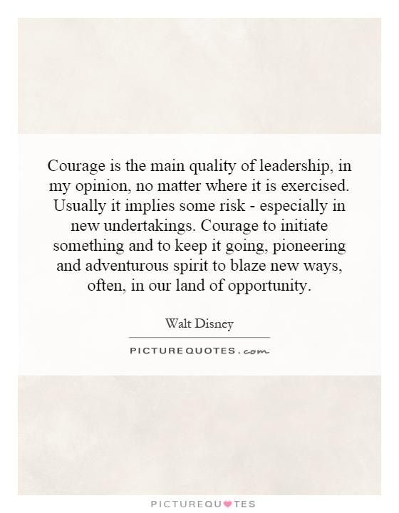 Courage is the main quality of leadership, in my opinion, no matter where it is exercised. Usually it implies some risk - especially in new undertakings. Courage to initiate something and to keep it going, pioneering and adventurous spirit to blaze new ways, often, in our land of opportunity Picture Quote #1