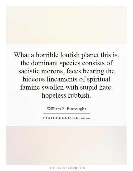 What a horrible loutish planet this is. the dominant species consists of sadistic morons, faces bearing the hideous lineaments of spiritual famine swollen with stupid hate. hopeless rubbish Picture Quote #1