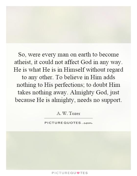 So, were every man on earth to become atheist, it could not affect God in any way. He is what He is in Himself without regard to any other. To believe in Him adds nothing to His perfections; to doubt Him takes nothing away. Almighty God, just because He is almighty, needs no support Picture Quote #1
