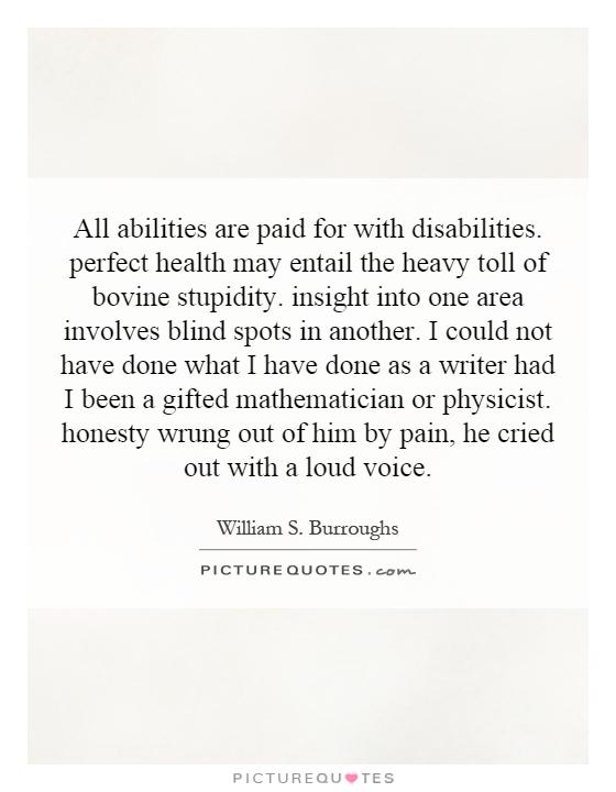 All abilities are paid for with disabilities. perfect health may entail the heavy toll of bovine stupidity. insight into one area involves blind spots in another. I could not have done what I have done as a writer had I been a gifted mathematician or physicist. honesty wrung out of him by pain, he cried out with a loud voice Picture Quote #1