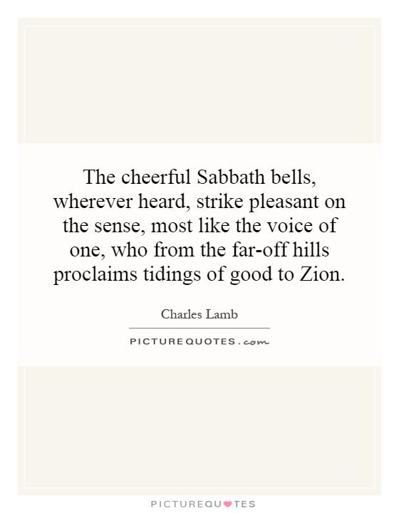The cheerful Sabbath bells, wherever heard, strike pleasant on the sense, most like the voice of one, who from the far-off hills proclaims tidings of good to Zion Picture Quote #1