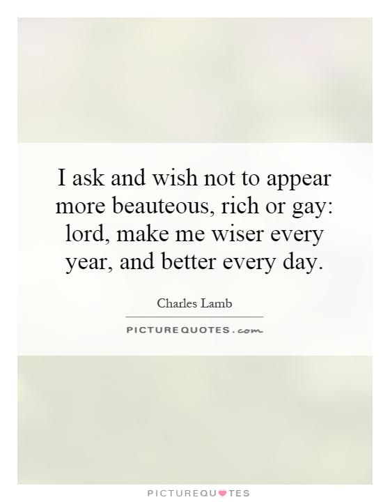 I ask and wish not to appear more beauteous, rich or gay: lord, make me wiser every year, and better every day Picture Quote #1