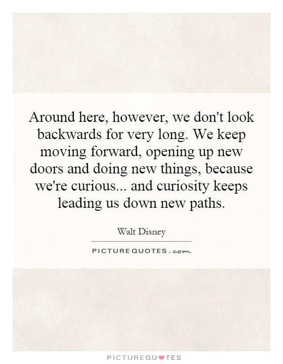Around here, however, we don't look backwards for very long. We keep moving forward, opening up new doors and doing new things, because we're curious... and curiosity keeps leading us down new paths Picture Quote #1