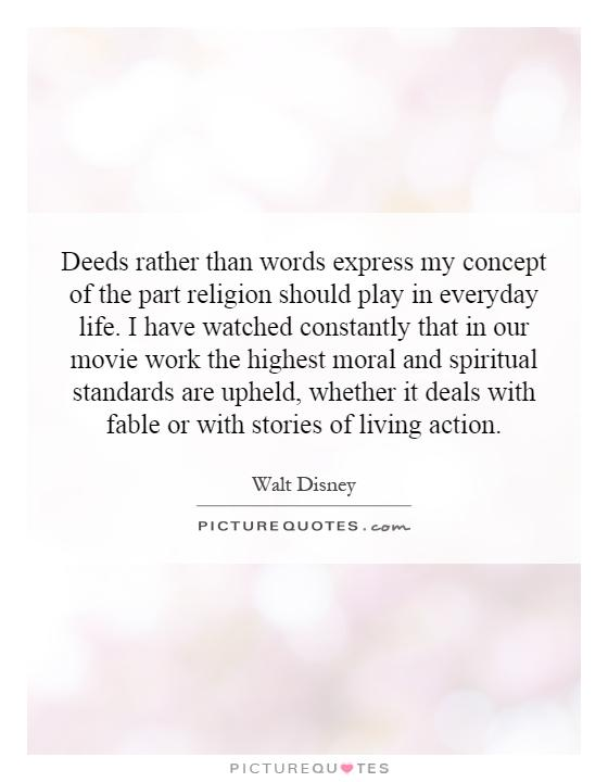 Deeds rather than words express my concept of the part religion should play in everyday life. I have watched constantly that in our movie work the highest moral and spiritual standards are upheld, whether it deals with fable or with stories of living action Picture Quote #1
