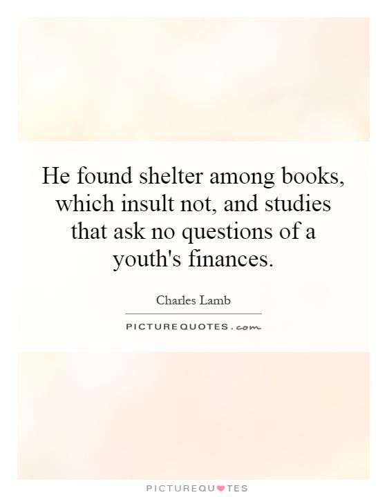 He found shelter among books, which insult not, and studies that ask no questions of a youth's finances Picture Quote #1