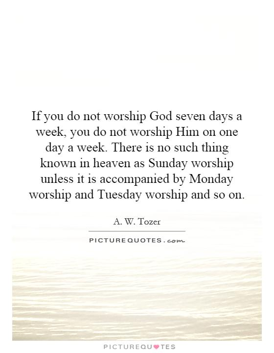 If you do not worship God seven days a week, you do not worship Him on one day a week. There is no such thing known in heaven as Sunday worship unless it is accompanied by Monday worship and Tuesday worship and so on Picture Quote #1