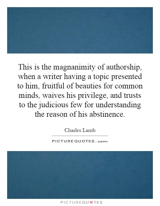 This is the magnanimity of authorship, when a writer having a topic presented to him, fruitful of beauties for common minds, waives his privilege, and trusts to the judicious few for understanding the reason of his abstinence Picture Quote #1
