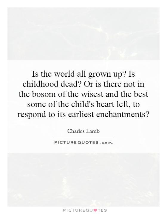 Is the world all grown up? Is childhood dead? Or is there not in the bosom of the wisest and the best some of the child's heart left, to respond to its earliest enchantments? Picture Quote #1