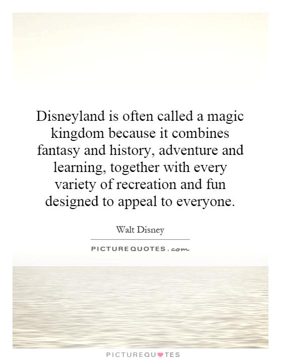 Disneyland is often called a magic kingdom because it combines fantasy and history, adventure and learning, together with every variety of recreation and fun designed to appeal to everyone Picture Quote #1
