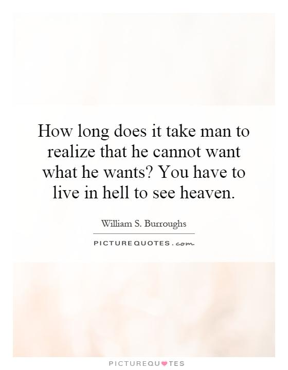 How long does it take man to realize that he cannot want what he wants? You have to live in hell to see heaven Picture Quote #1