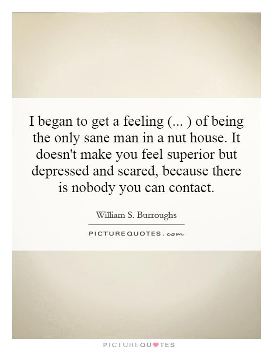 I began to get a feeling (... ) of being the only sane man in a nut house. It doesn't make you feel superior but depressed and scared, because there is nobody you can contact Picture Quote #1