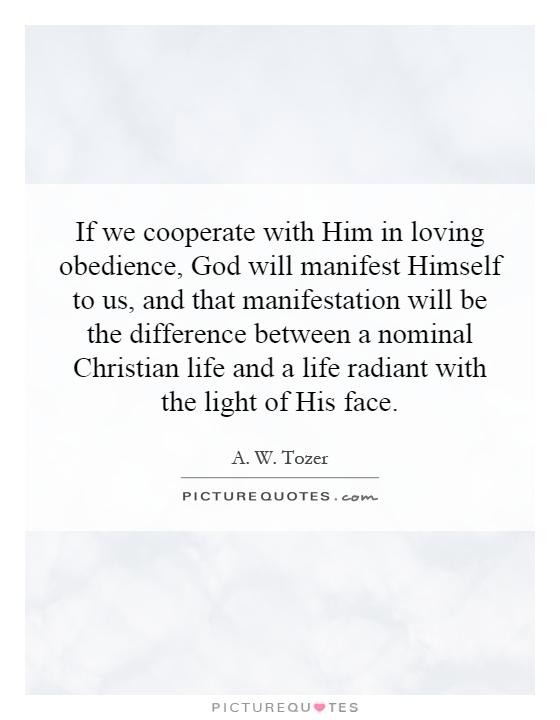 If we cooperate with Him in loving obedience, God will manifest Himself to us, and that manifestation will be the difference between a nominal Christian life and a life radiant with the light of His face Picture Quote #1