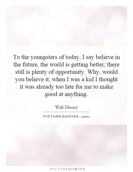 To the youngsters of today, I say believe in the future, the world is getting better; there still is plenty of opportunity. Why, would you believe it, when I was a kid I thought it was already too late for me to make good at anything Picture Quote #1