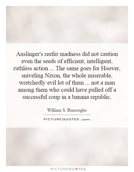 Anslinger's reefer madness did not caution even the seeds of efficient, intelligent, ruthless action... The same goes for Hoover, sniveling Nixon, the whole miserable, wretchedly evil lot of them... not a man among them who could have pulled off a successful coup in a banana republic Picture Quote #1
