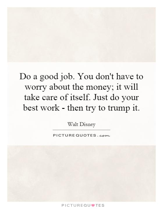 Do a good job. You don't have to worry about the money; it will take care of itself. Just do your best work - then try to trump it Picture Quote #1
