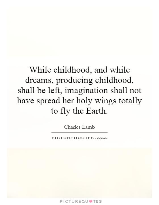 While childhood, and while dreams, producing childhood, shall be left, imagination shall not have spread her holy wings totally to fly the Earth Picture Quote #1