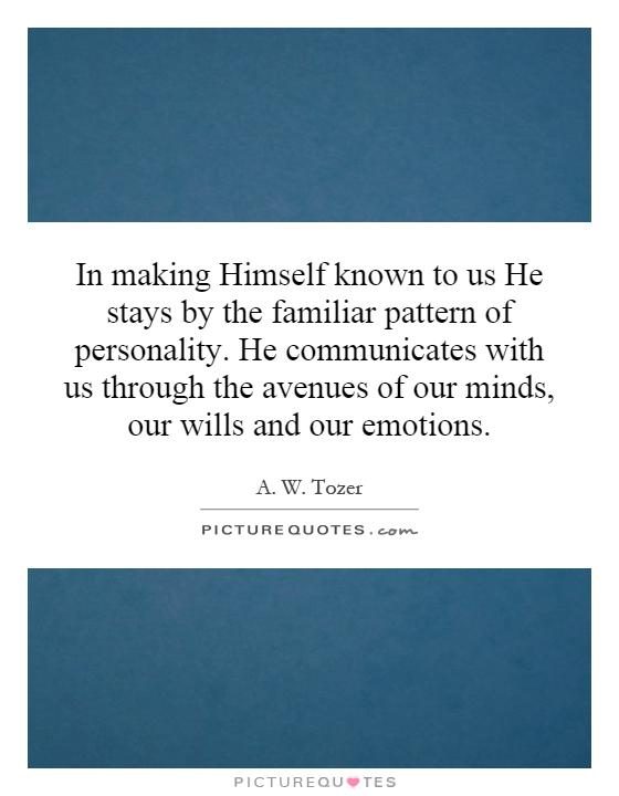 In making Himself known to us He stays by the familiar pattern of personality. He communicates with us through the avenues of our minds, our wills and our emotions Picture Quote #1