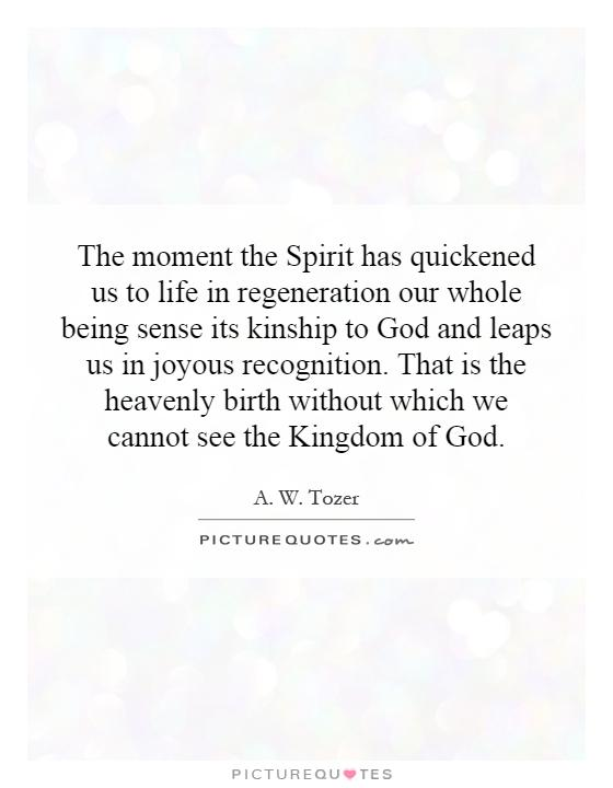 The moment the Spirit has quickened us to life in regeneration our whole being sense its kinship to God and leaps us in joyous recognition. That is the heavenly birth without which we cannot see the Kingdom of God Picture Quote #1