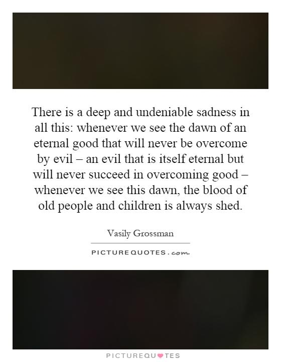 There is a deep and undeniable sadness in all this: whenever we see the dawn of an eternal good that will never be overcome by evil – an evil that is itself eternal but will never succeed in overcoming good – whenever we see this dawn, the blood of old people and children is always shed Picture Quote #1
