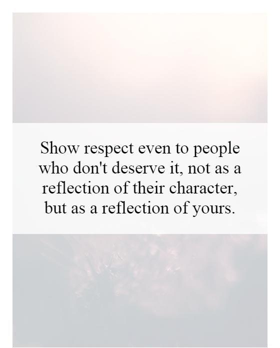 Show respect even to people who don't deserve it, not as a reflection of their character, but as a reflection of yours Picture Quote #1