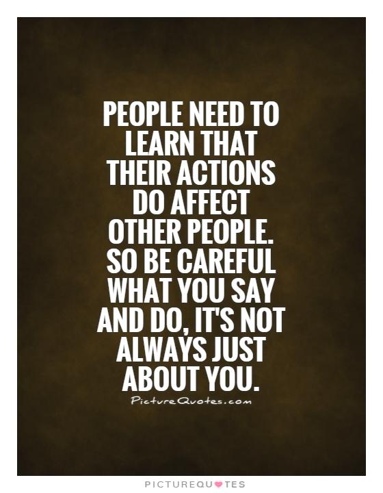 People need to learn that their actions do affect other people. So be careful what you say and do, it's not always just about you Picture Quote #1