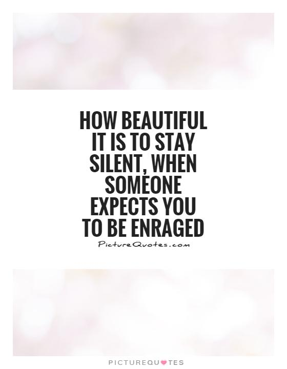 How beautiful it is to stay silent, when someone expects you to be enraged Picture Quote #1