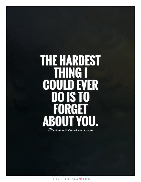 The hardest thing I could ever do is to forget about you Picture Quote #1