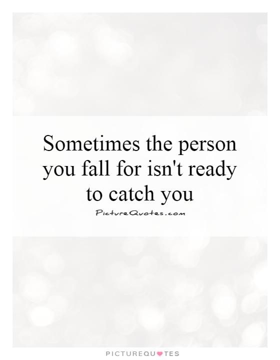 Sometimes the person you fall for isn't ready to catch you Picture Quote #1