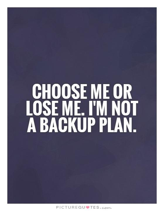 Choose me or lose me. I'm not a backup plan Picture Quote #1