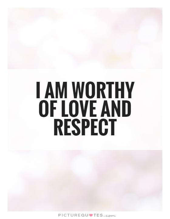 I Am Worthy Of Love And Respect Picture Quote #1