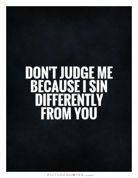 Don't judge me because I sin differently from you Picture Quote #1
