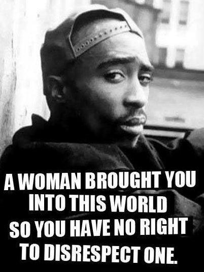 A woman brought you into this world so you have no right to disrespect one Picture Quote #1