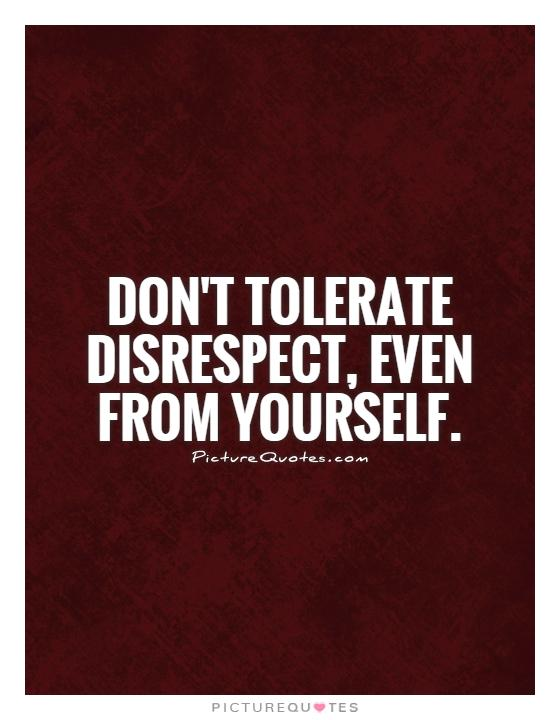 Don't tolerate disrespect, even from yourself Picture Quote #1