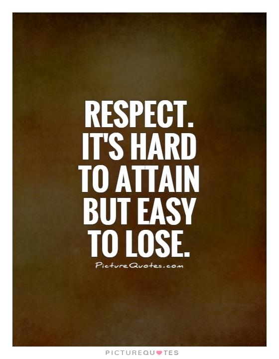 Respect. It's hard to attain but easy to lose Picture Quote #1