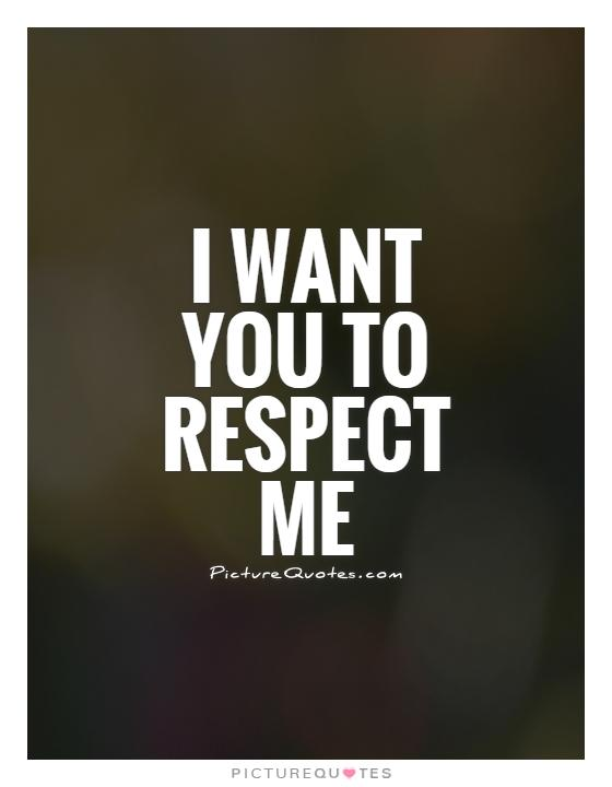 I want you to respect me Picture Quote #1