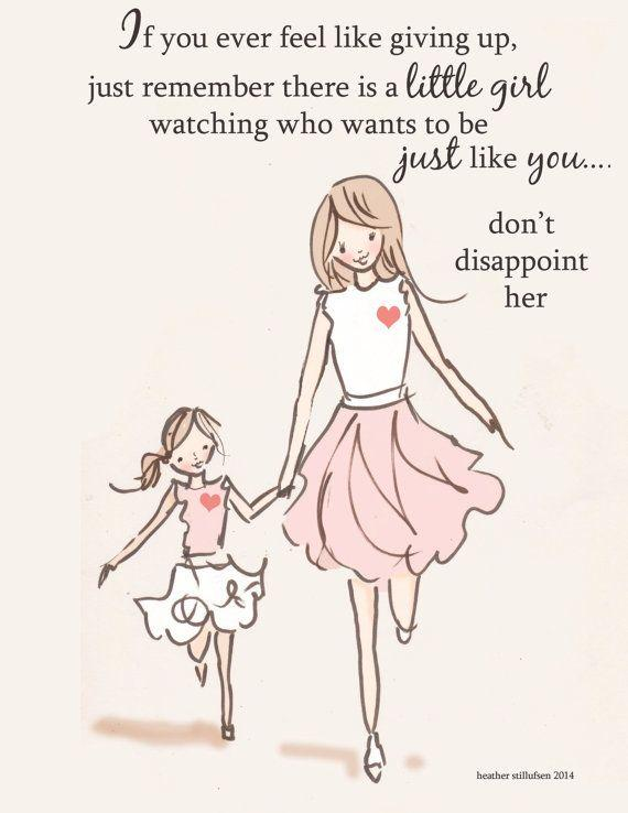 If you ever feel like giving up, just remember there is a little girl watching who wants to be just like you. Don't disappoint her Picture Quote #1