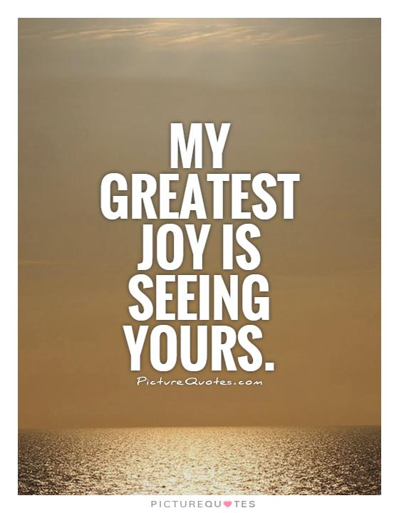 My greatest joy is seeing yours Picture Quote #1