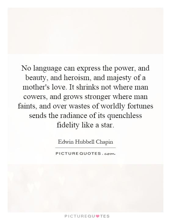 No language can express the power, and beauty, and heroism, and majesty of a mother's love. It shrinks not where man cowers, and grows stronger where man faints, and over wastes of worldly fortunes sends the radiance of its quenchless fidelity like a star Picture Quote #1