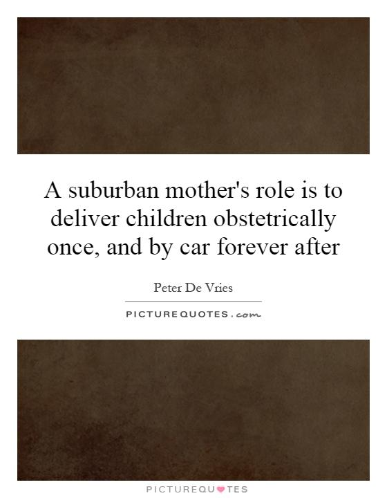 A suburban mother's role is to deliver children obstetrically once, and by car forever after Picture Quote #1