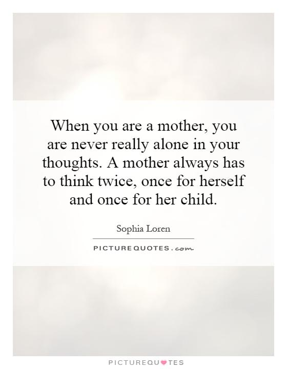 When you are a mother, you are never really alone in your thoughts. A mother always has to think twice, once for herself and once for her child Picture Quote #1