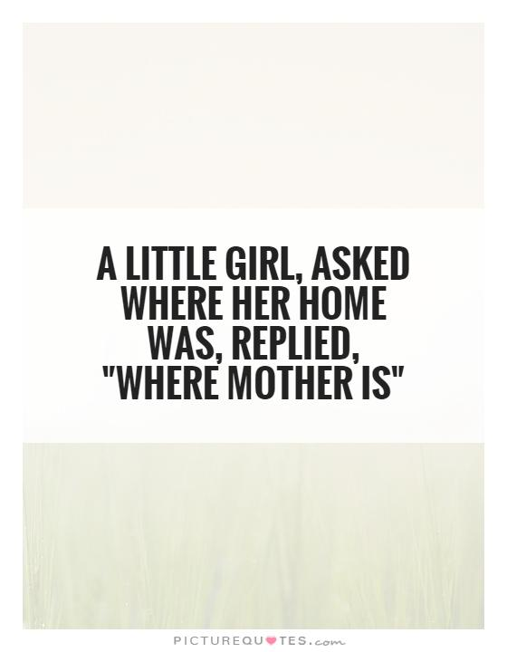A little girl, asked where her home was, replied,