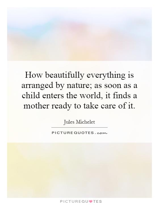 How beautifully everything is arranged by nature; as soon as a child enters the world, it finds a mother ready to take care of it Picture Quote #1