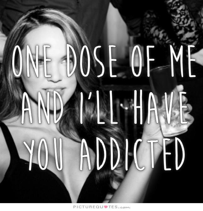 One dose of me and I'll have you addicted Picture Quote #1