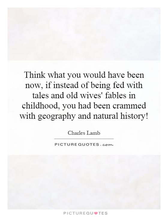 Think what you would have been now, if instead of being fed with tales and old wives' fables in childhood, you had been crammed with geography and natural history! Picture Quote #1