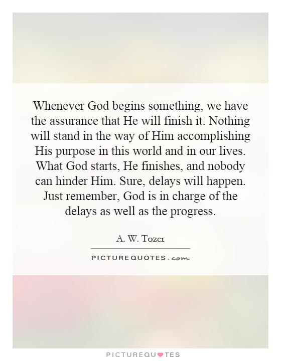 Whenever God begins something, we have the assurance that He will finish it. Nothing will stand in the way of Him accomplishing His purpose in this world and in our lives. What God starts, He finishes, and nobody can hinder Him. Sure, delays will happen. Just remember, God is in charge of the delays as well as the progress Picture Quote #1