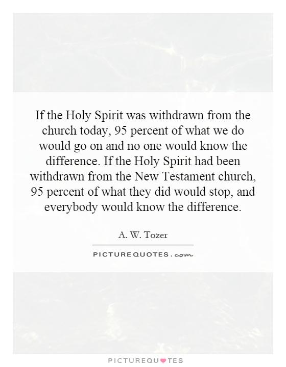 If the Holy Spirit was withdrawn from the church today, 95 percent of what we do would go on and no one would know the difference. If the Holy Spirit had been withdrawn from the New Testament church, 95 percent of what they did would stop, and everybody would know the difference Picture Quote #1
