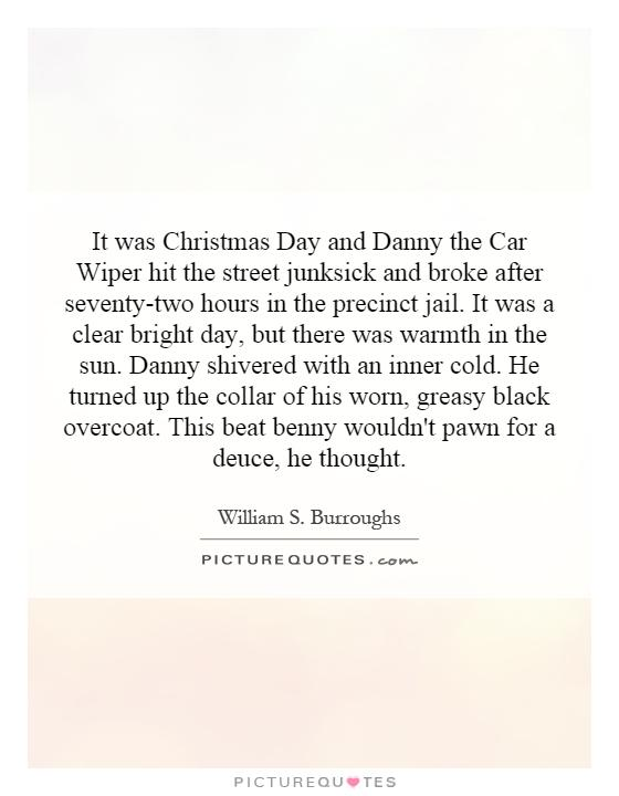 It was Christmas Day and Danny the Car Wiper hit the street junksick and broke after seventy-two hours in the precinct jail. It was a clear bright day, but there was warmth in the sun. Danny shivered with an inner cold. He turned up the collar of his worn, greasy black overcoat. This beat benny wouldn't pawn for a deuce, he thought Picture Quote #1